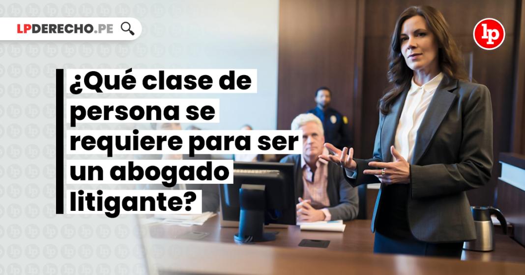 ¿Qué clase de persona se requiere para ser un abogado litigante?