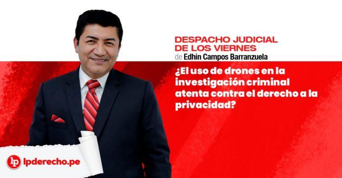 Edhin Campos uso de drones en investigación criminal atenta contra el derecho a la privacidad