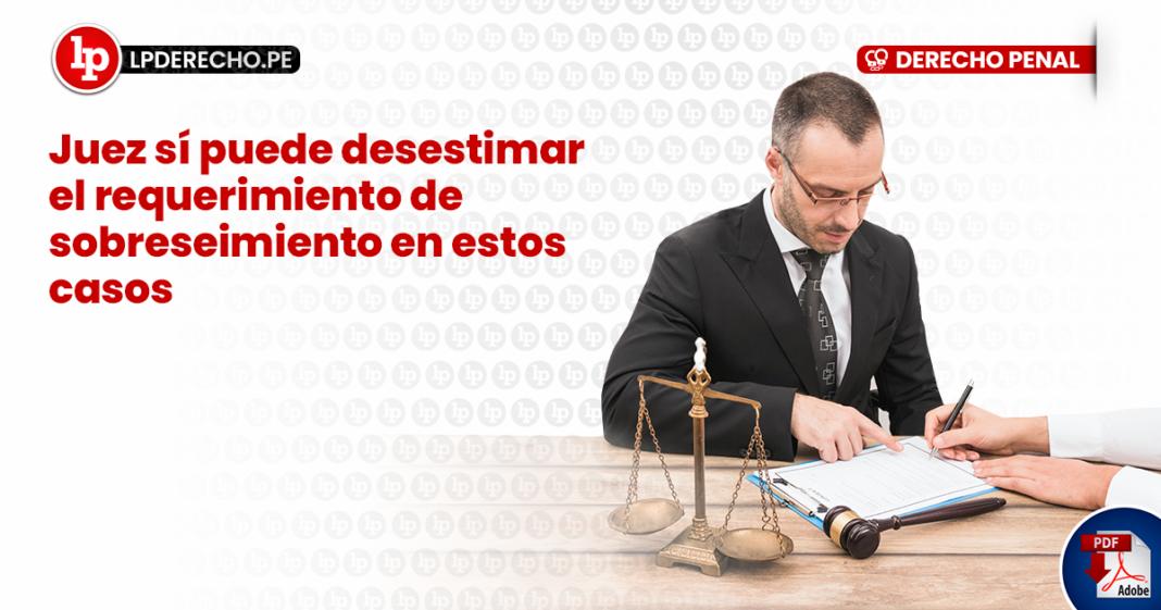 Juez sí puede desestimar el requerimiento de sobreseimiento en estos casos