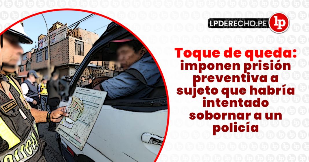 Toque de queda: imponen prisión preventiva a sujeto que habría intentado sobornar a un policía con logo de LP