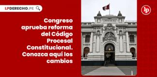 ¡URGENTE! Congreso aprueba reforma del Código Procesal Constitucional. Conozca aquí los cambios