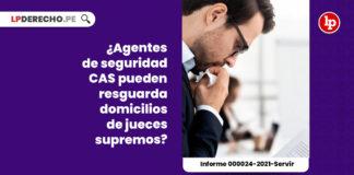 agentes-seguridad-cas-resguardar-domicilios-jueces-supremos-informe-000024-2021-servir-LPDERECHO