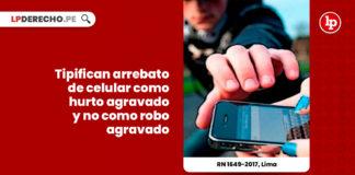 arrebato-celular-tipifica-hurto-agravado-no-robo-agravado-r-n-1649-2017-lima-LP