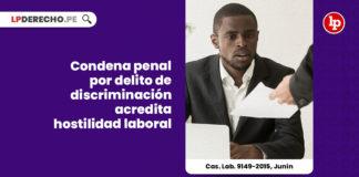 condena-penal-delito-discriminacion-acredita-hostilidad-laboral-cas-lab-9149-2015-junin-LP