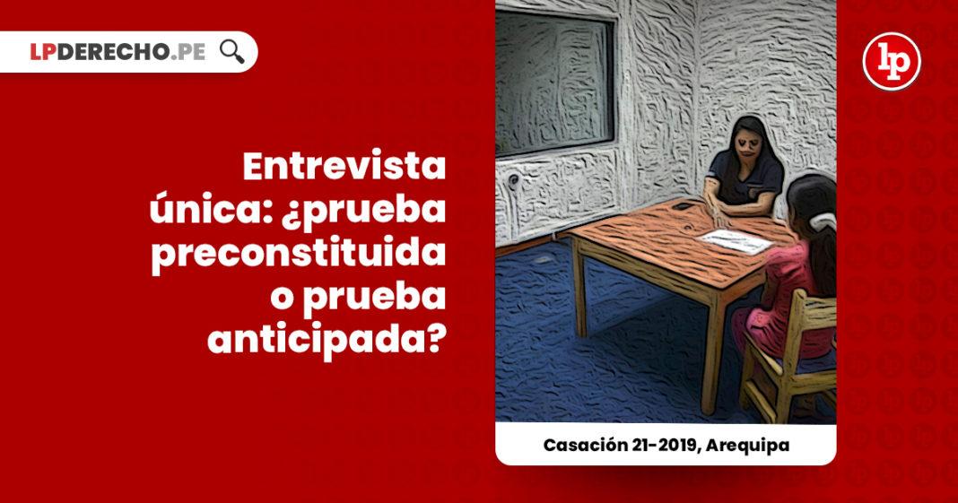 entrevista-unica-prueba-preconstituida-prueba-anticipada-casacion-21-2019-arequipa-LP