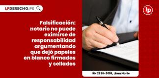 falsificacion-notario-eximirse-responsabilidad-argumentando-papeles-blanco-firmados-sellados-recurso-nulidad-2336-2018-lima-norte-LP