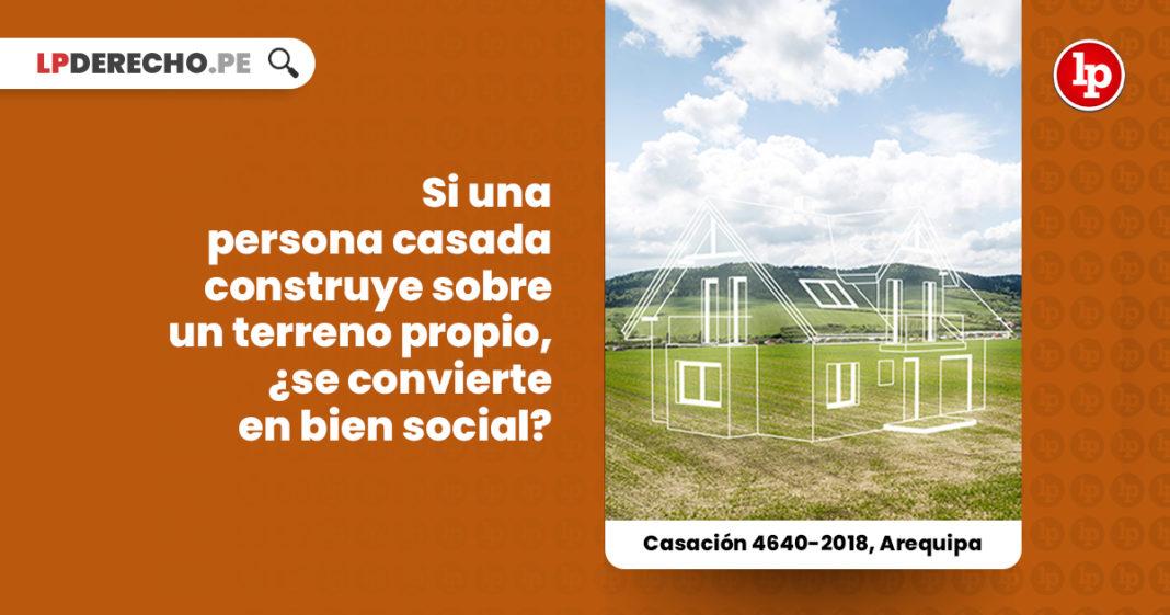 persona-casada-construye-terreno-propio-condicion-bien-casacion-4640-2018-arequipa-LP