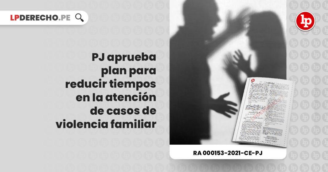 pj-plan-reducir-tiempos-atencion-casos-violencia-familiar-resolucion-administrativa-000153-2021-ce-pj-LP