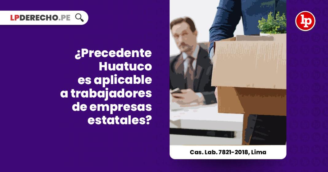 precedente-huatuco-aplicable-trabajadores-empresas-estatales-cas-lab-7821-2018-lima-LP