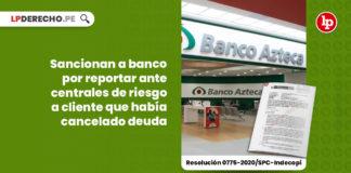 sancionan-banco-reportar-centrales-riesgo-cliente-cancelado-deuda-resolucion-0775-2020-spc-indecopi-LP