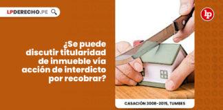 se-puede-discutir-titularidad-inmueble-via-accion-interdicto-recobar-LP