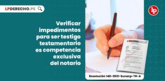 verificar-impedimentos-testigo-testamentario-competencia-exclusiva-notario-resolucion-140-2021-sunarp-tr-a-LP