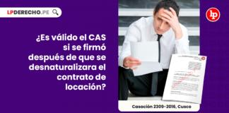Es valido el CAS si se firmo despues de que se desnaturalizara el contrato de locacion-LP