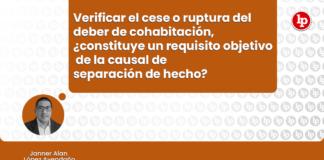 Verificar el cese o ruptura del deber de cohabitación un requisito objetivo de la causal de separación de hecho con logo de LP