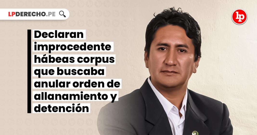 Vladimir Cerrón: declaran improcedente hábeas corpus que buscaba anular orden de allanamiento y detención
