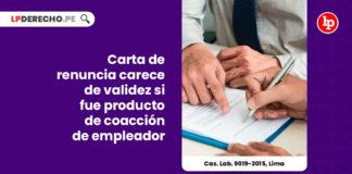 cas-lab-9019-2015-lima-carta-renuncia-validez-coaccion-empleador-LP