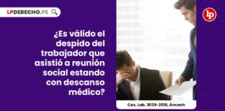 despido-trabajador-asistio-reunion-social-descanso-medico-casacion-laboral-3039-2018-ancash-LP