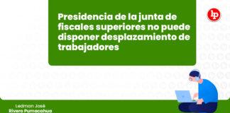 presidencia-junta-fiscales-superiores-no-desplazamiento-trabajadores-LP