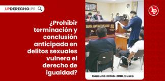prohibir-terminacion-conclusion-anticipada-delitos-sexuales-vulnera-derecho-igualdad-consulta-30146-2018-cusco-LP