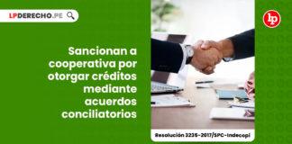 sancionan-cooperativa-otorgar-creditos-acuerdos-conciliatorios-resolucion-3235-2017-spc-indecopi-LP
