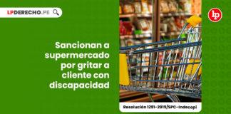 sancionan-supermercados-gritar-cliente-discapacidad-resolucion-1291-2019-spc-indecopi-LP