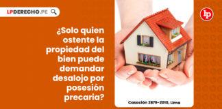 solo-quien-ostente-propiedad-bien-puede-demandar-desalojo-posesion-precaria-casacion-2879-2010-lima-LP