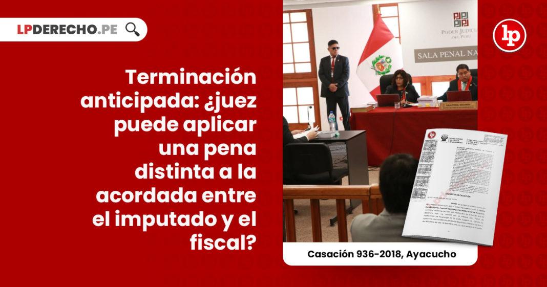 terminacion-anticipada-juez-puede-aplicar-pena-distinta-acordada-imputado-fiscalia-casacion-936-2018-ayacucho-LP