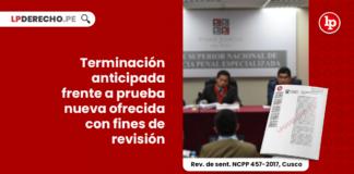 terminacion-anticipada-prueba-nueva-ofrecida-fines-revision-revision-sentencia-ncpp-457-2017-cusco-LP