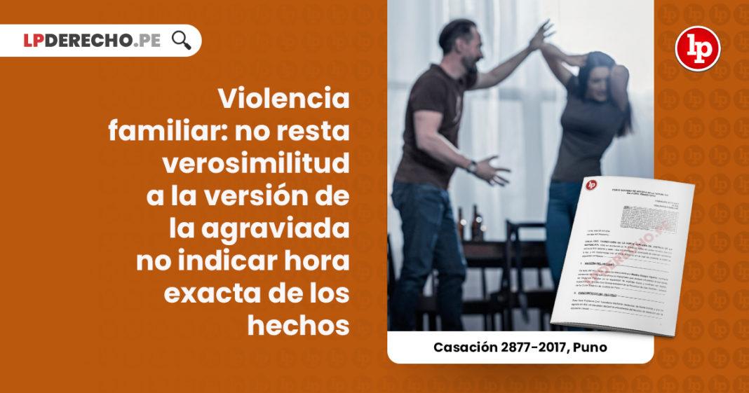 violencia-familiar-resta-verosimilitud-version-agraviada-indicar-hora-exacta-hechos-casacion-2877-2017-puno-LP
