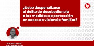 Debe despenalizase el delito de desobediencia a las medidas de protección en casos de violencia familiar con logo de LP