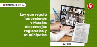 Ley 31270: Ley que regula las sesiones virtuales de consejos regionales y municipales
