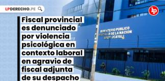 fiiscal-provincial-denjunciado-violencia-contexto-laboral-agravio-fiscal-despacho-LP