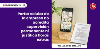 Portar celular de la empresa no acredita supervisión permanente ni justifica horas extras