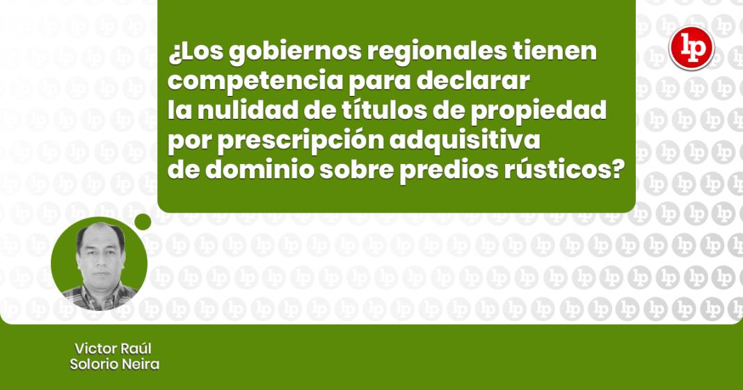Gobiernos Regionales tienen la competencia para declarar la nulidad de la resolución que contiene el título de propiedad por prescripción adquisitiva de dominio sobre los predios rústicos con logo de LP