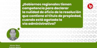 ¿Gobiernos regionales tienen competencia para declarar la nulidad de oficio de la resolución que contiene el título de propiedad, cuando esta agotada la vía administrativa? con logo de LP