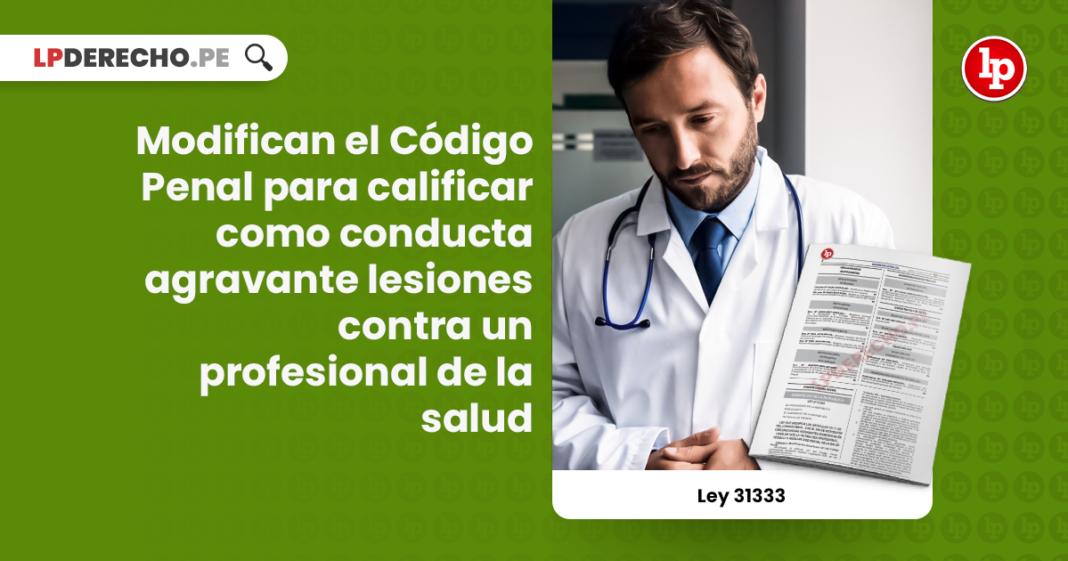 Ley 31333: modifican el Código Penal para calificar como conducta agravante lesiones contra un profesional de la salud
