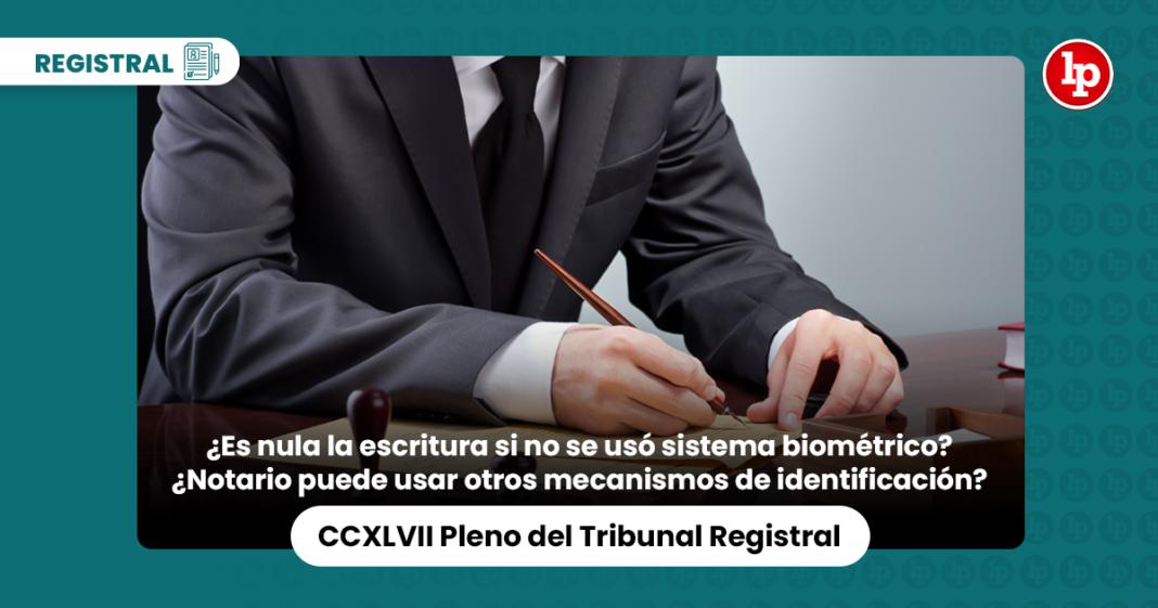 ¿Es nula la escritura si notario no usó sistema biométrico?¿Se pueden usar otros mecanismos de identificación?[CCXLVII Pleno del Tribunal Registral]