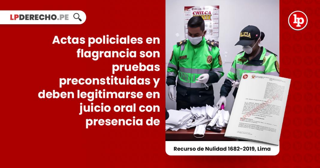 Actas policiales en flagrancia son pruebas preconstituidas y deben legitimarse en juicio oral con presencia de quienes las elaboraron