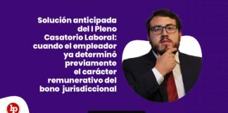 Solución anticipada del I Pleno Casatorio Laboral: cuando el empleador ya determinó previamente el carácter remunerativo del bono por función jurisdiccional